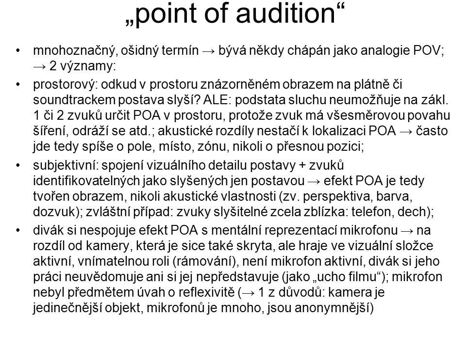"""""""point of audition"""" mnohoznačný, ošidný termín → bývá někdy chápán jako analogie POV; → 2 významy: prostorový: odkud v prostoru znázorněném obrazem na"""
