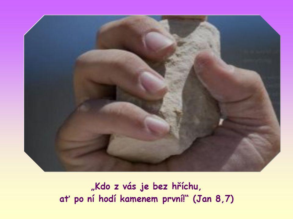 """""""Kdo z vás je bez hříchu, ať po ní hodí kamenem první! (Jan 8,7)"""