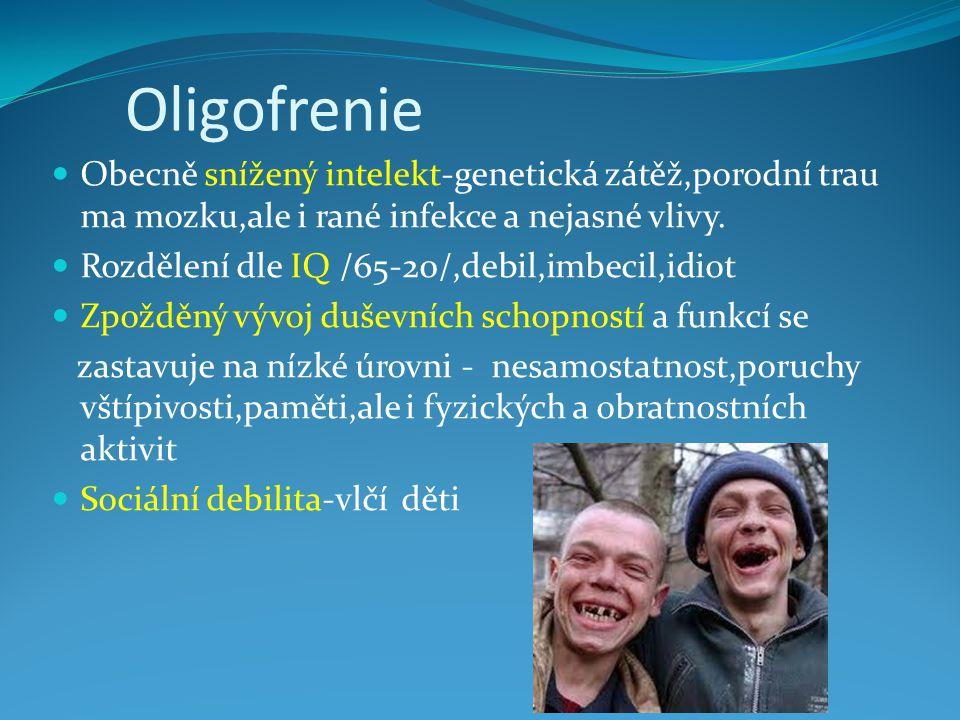 Oligofrenie Obecně snížený intelekt-genetická zátěž,porodní trau ma mozku,ale i rané infekce a nejasné vlivy. Rozdělení dle IQ /65-20/,debil,imbecil,i
