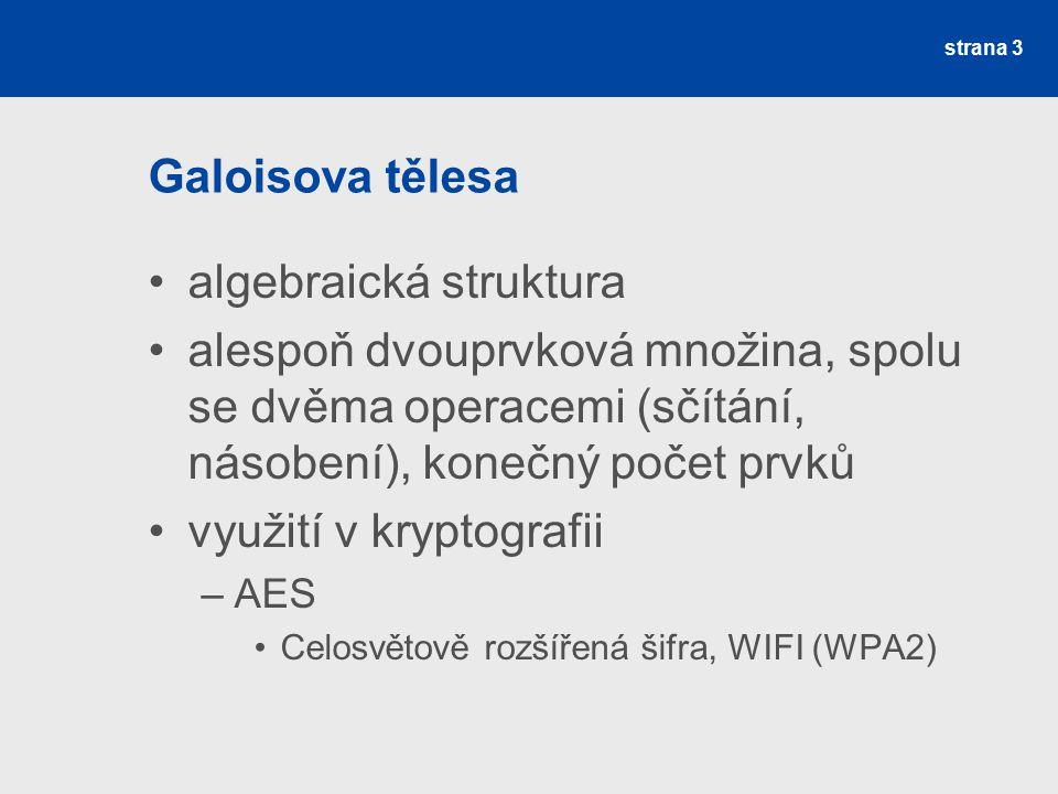 Galoisova tělesa algebraická struktura alespoň dvouprvková množina, spolu se dvěma operacemi (sčítání, násobení), konečný počet prvků využití v kryptografii –AES Celosvětově rozšířená šifra, WIFI (WPA2) strana 3