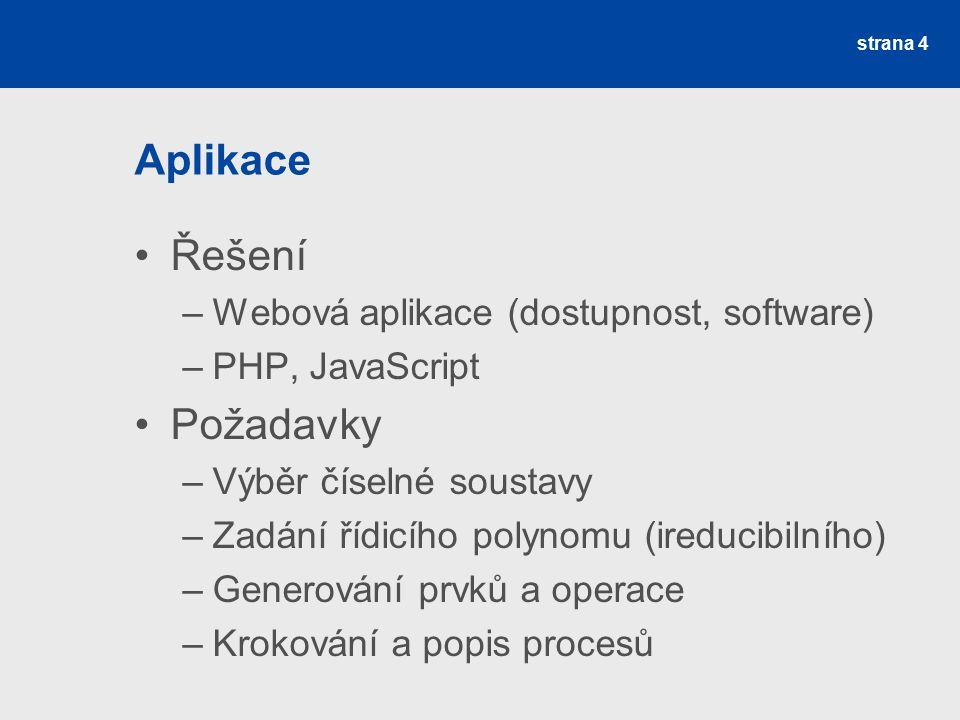 Aplikace Řešení –Webová aplikace (dostupnost, software) –PHP, JavaScript Požadavky –Výběr číselné soustavy –Zadání řídicího polynomu (ireducibilního) –Generování prvků a operace –Krokování a popis procesů strana 4