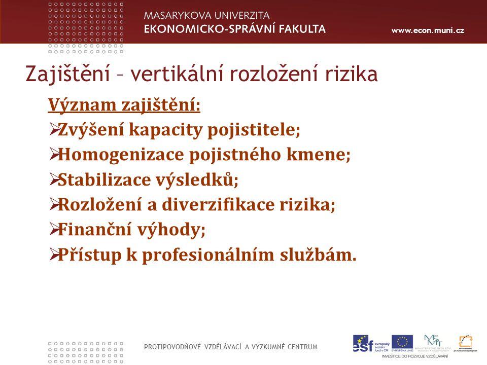 www.econ.muni.cz PROTIPOVODŇOVÉ VZDĚLÁVACÍ A VÝZKUMNÉ CENTRUM Zajištění – vertikální rozložení rizika Význam zajištění:  Zvýšení kapacity pojistitele;  Homogenizace pojistného kmene;  Stabilizace výsledků;  Rozložení a diverzifikace rizika;  Finanční výhody;  Přístup k profesionálním službám.