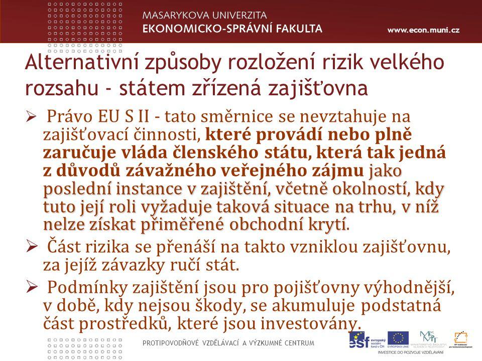 www.econ.muni.cz PROTIPOVODŇOVÉ VZDĚLÁVACÍ A VÝZKUMNÉ CENTRUM Alternativní způsoby rozložení rizik velkého rozsahu - státem zřízená zajišťovna jako poslední instance v zajištění, včetně okolností, kdy tuto její roli vyžaduje taková situace na trhu, v níž nelze získat přiměřené obchodní krytí  Právo EU S II - tato směrnice se nevztahuje na zajišťovací činnosti, které provádí nebo plně zaručuje vláda členského státu, která tak jedná z důvodů závažného veřejného zájmu jako poslední instance v zajištění, včetně okolností, kdy tuto její roli vyžaduje taková situace na trhu, v níž nelze získat přiměřené obchodní krytí.