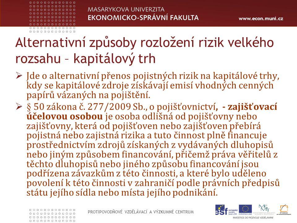 www.econ.muni.cz PROTIPOVODŇOVÉ VZDĚLÁVACÍ A VÝZKUMNÉ CENTRUM Alternativní způsoby rozložení rizik velkého rozsahu – kapitálový trh  Jde o alternativní přenos pojistných rizik na kapitálové trhy, kdy se kapitálové zdroje získávají emisí vhodných cenných papírů vázaných na pojištění.