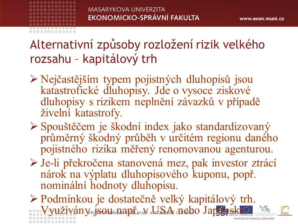 www.econ.muni.cz PROTIPOVODŇOVÉ VZDĚLÁVACÍ A VÝZKUMNÉ CENTRUM Alternativní způsoby rozložení rizik velkého rozsahu – kapitálový trh  Nejčastějším typem pojistných dluhopisů jsou katastrofické dluhopisy.