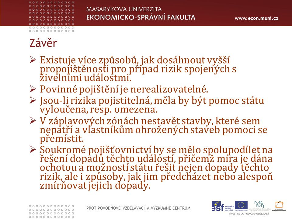www.econ.muni.cz PROTIPOVODŇOVÉ VZDĚLÁVACÍ A VÝZKUMNÉ CENTRUM Závěr  Existuje více způsobů, jak dosáhnout vyšší propojištěnosti pro případ rizik spojených s živelními událostmi.