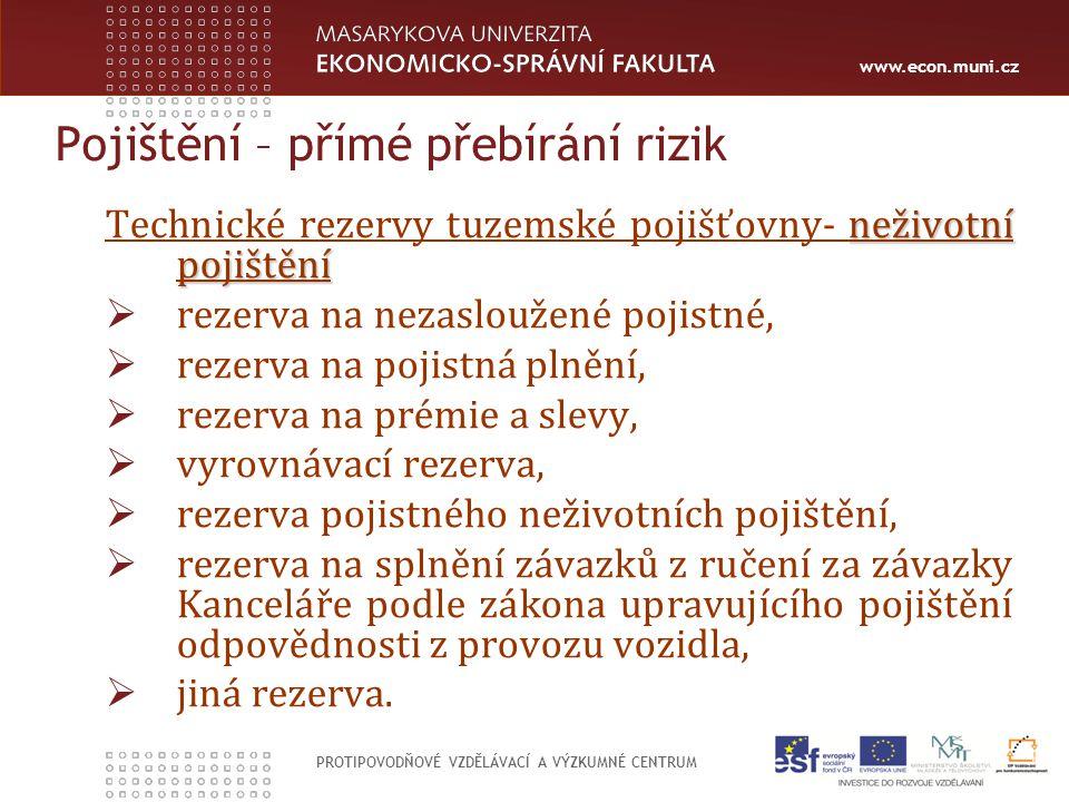 www.econ.muni.cz PROTIPOVODŇOVÉ VZDĚLÁVACÍ A VÝZKUMNÉ CENTRUM Pojištění – přímé přebírání rizik neživotní pojištění Technické rezervy tuzemské pojišťovny- neživotní pojištění  rezerva na nezasloužené pojistné,  rezerva na pojistná plnění,  rezerva na prémie a slevy,  vyrovnávací rezerva,  rezerva pojistného neživotních pojištění,  rezerva na splnění závazků z ručení za závazky Kanceláře podle zákona upravujícího pojištění odpovědnosti z provozu vozidla,  jiná rezerva.