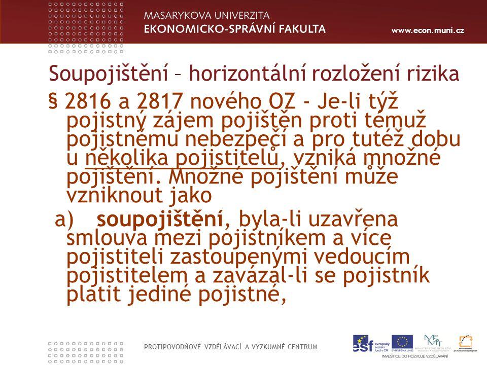 www.econ.muni.cz PROTIPOVODŇOVÉ VZDĚLÁVACÍ A VÝZKUMNÉ CENTRUM Soupojištění – horizontální rozložení rizika § 2816 a 2817 nového OZ - Je-li týž pojistný zájem pojištěn proti témuž pojistnému nebezpečí a pro tutéž dobu u několika pojistitelů, vzniká množné pojištění.