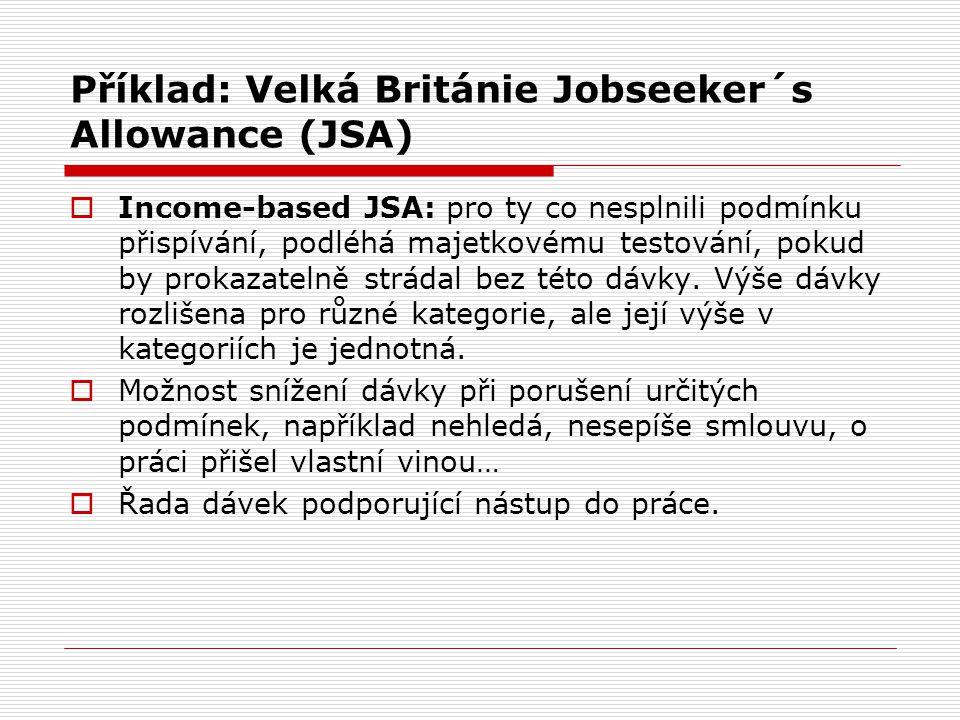 Příklad: Velká Británie Jobseeker´s Allowance (JSA)  Income-based JSA: pro ty co nesplnili podmínku přispívání, podléhá majetkovému testování, pokud by prokazatelně strádal bez této dávky.