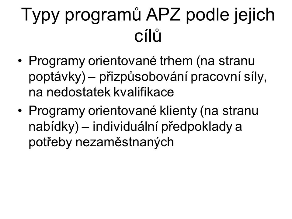 Typy programů APZ podle jejich cílů Programy orientované trhem (na stranu poptávky) – přizpůsobování pracovní síly, na nedostatek kvalifikace Programy orientované klienty (na stranu nabídky) – individuální předpoklady a potřeby nezaměstnaných