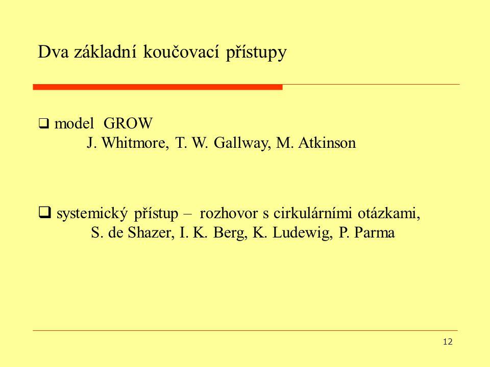 12  model GROW J. Whitmore, T. W. Gallway, M. Atkinson Dva základní koučovací přístupy  systemický přístup – rozhovor s cirkulárními otázkami, S. de