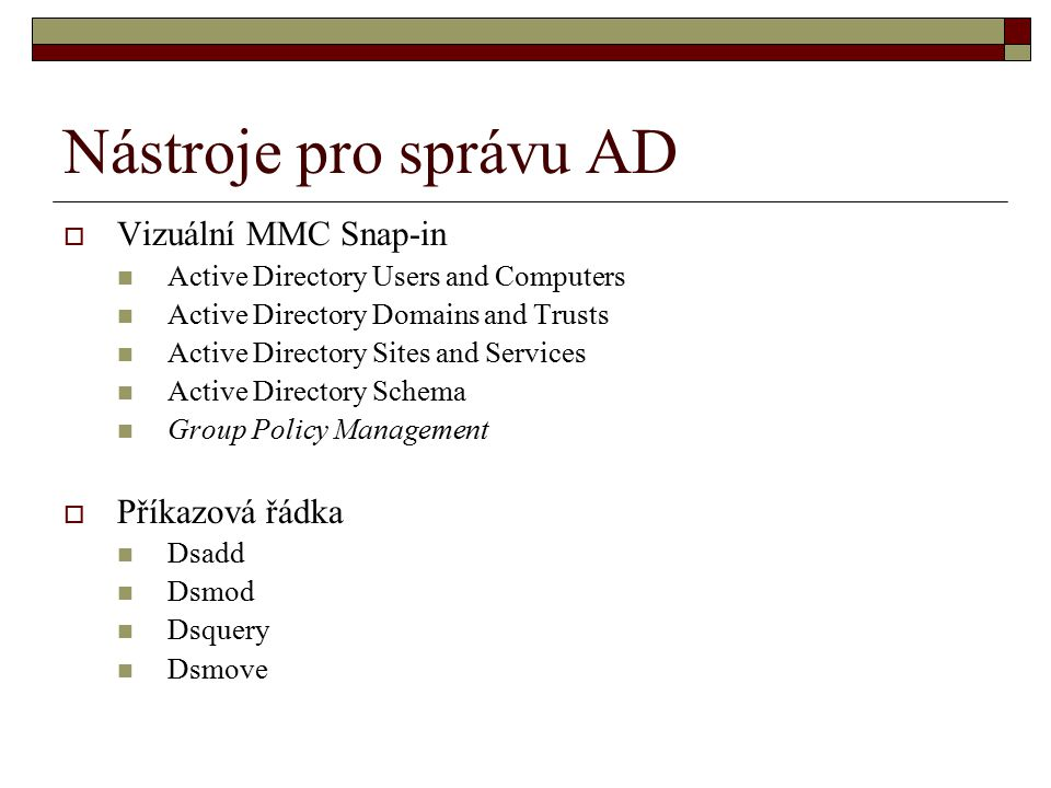 Nástroje pro správu AD  Vizuální MMC Snap-in Active Directory Users and Computers Active Directory Domains and Trusts Active Directory Sites and Serv