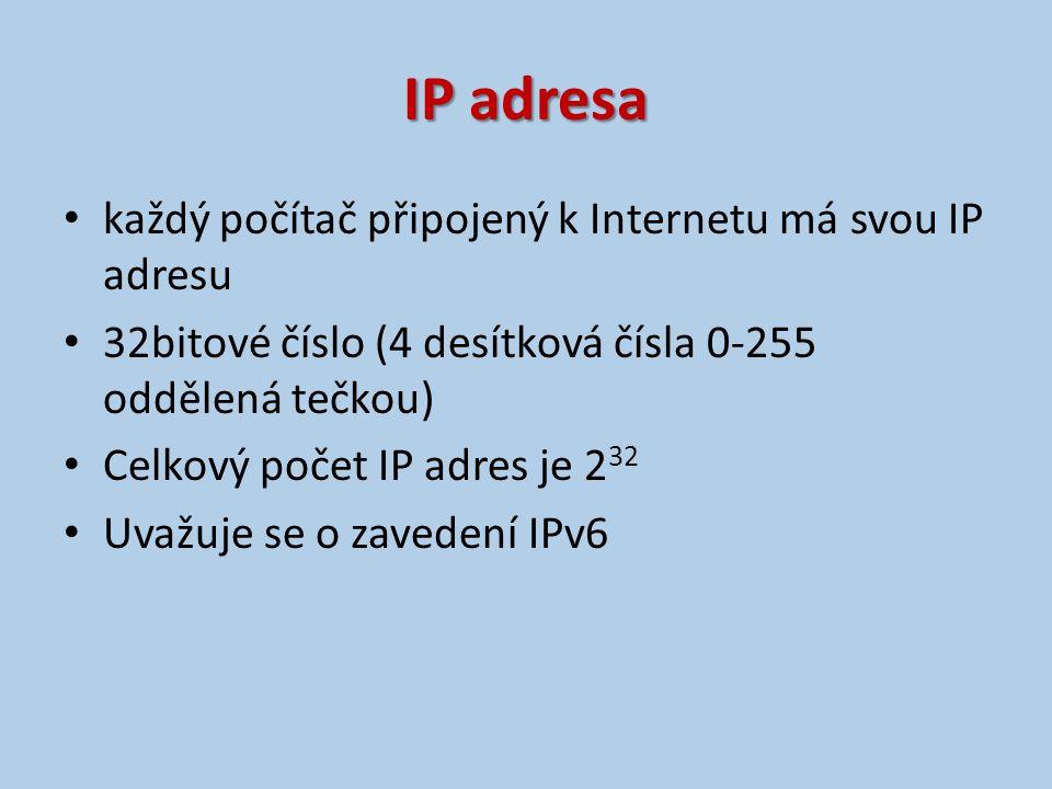 IP adresa každý počítač připojený k Internetu má svou IP adresu 32bitové číslo (4 desítková čísla 0-255 oddělená tečkou) Celkový počet IP adres je 2 32 Uvažuje se o zavedení IPv6