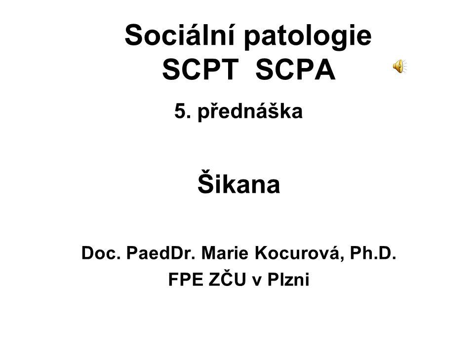 Sociální patologie SCPT SCPA 5. přednáška Šikana Doc. PaedDr. Marie Kocurová, Ph.D. FPE ZČU v Plzni