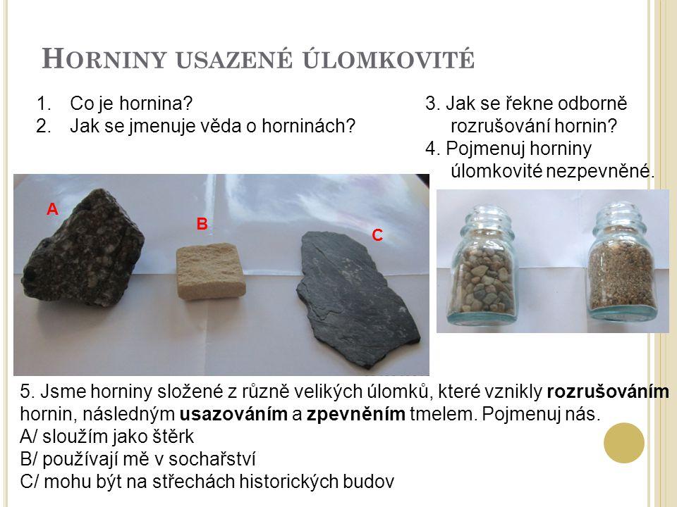 H ORNINY USAZENÉ ÚLOMKOVITÉ 5. Jsme horniny složené z různě velikých úlomků, které vznikly rozrušováním hornin, následným usazováním a zpevněním tmele