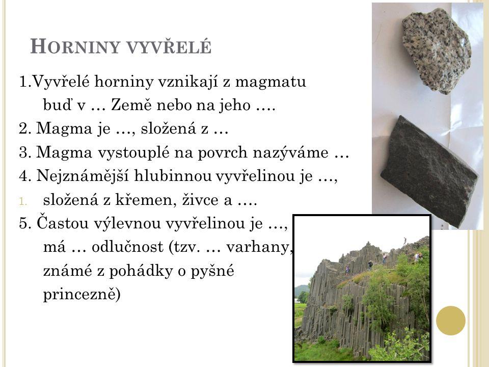 H ORNINY VYVŘELÉ 1.Vyvřelé horniny vznikají z magmatu buď v … Země nebo na jeho …. 2. Magma je …, složená z … 3. Magma vystouplé na povrch nazýváme …