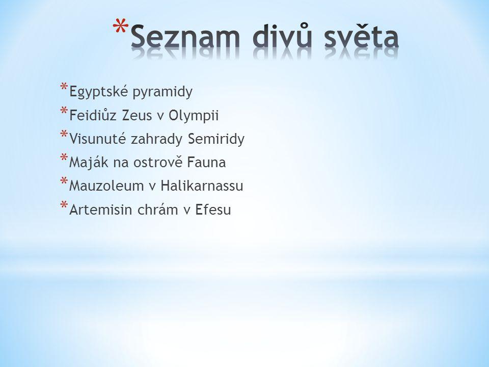* Egyptské pyramidy * Feidiůz Zeus v Olympii * Visunuté zahrady Semiridy * Maják na ostrově Fauna * Mauzoleum v Halikarnassu * Artemisin chrám v Efesu