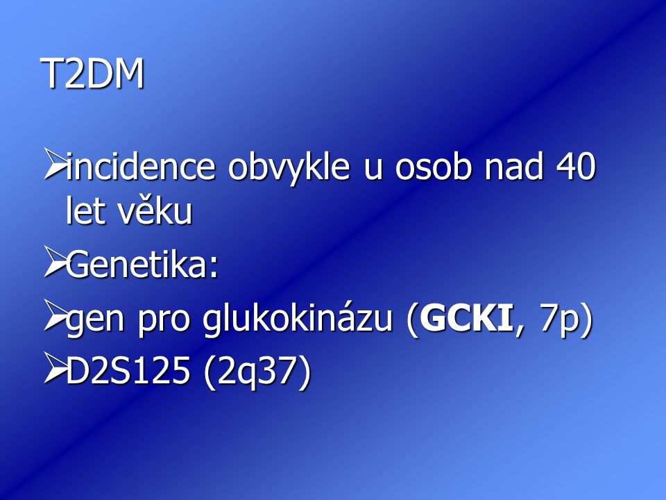 T2DM  incidence obvykle u osob nad 40 let věku  Genetika:  gen pro glukokinázu (GCKI, 7p)  D2S125 (2q37)