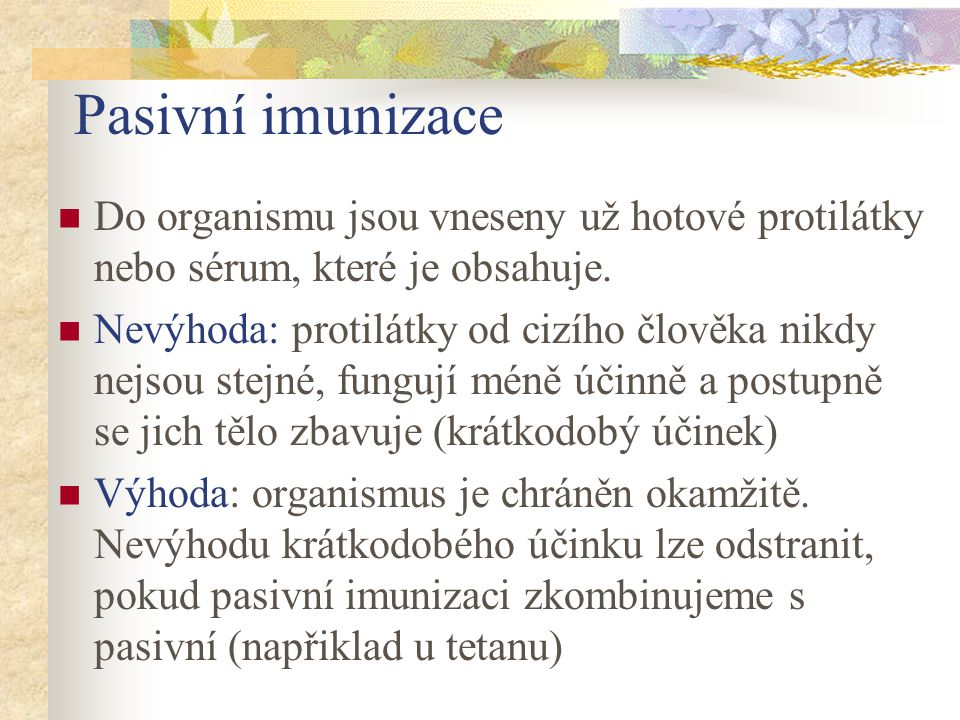 Pasivní imunizace Do organismu jsou vneseny už hotové protilátky nebo sérum, které je obsahuje. Nevýhoda: protilátky od cizího člověka nikdy nejsou st
