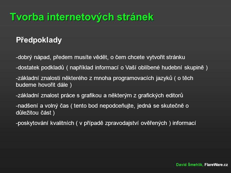 Tvorba internetových stránek David Šmehlík, FlareWare.cz Předpoklady -dobrý nápad, předem musíte vědět, o čem chcete vytvořit stránku -dostatek podkla