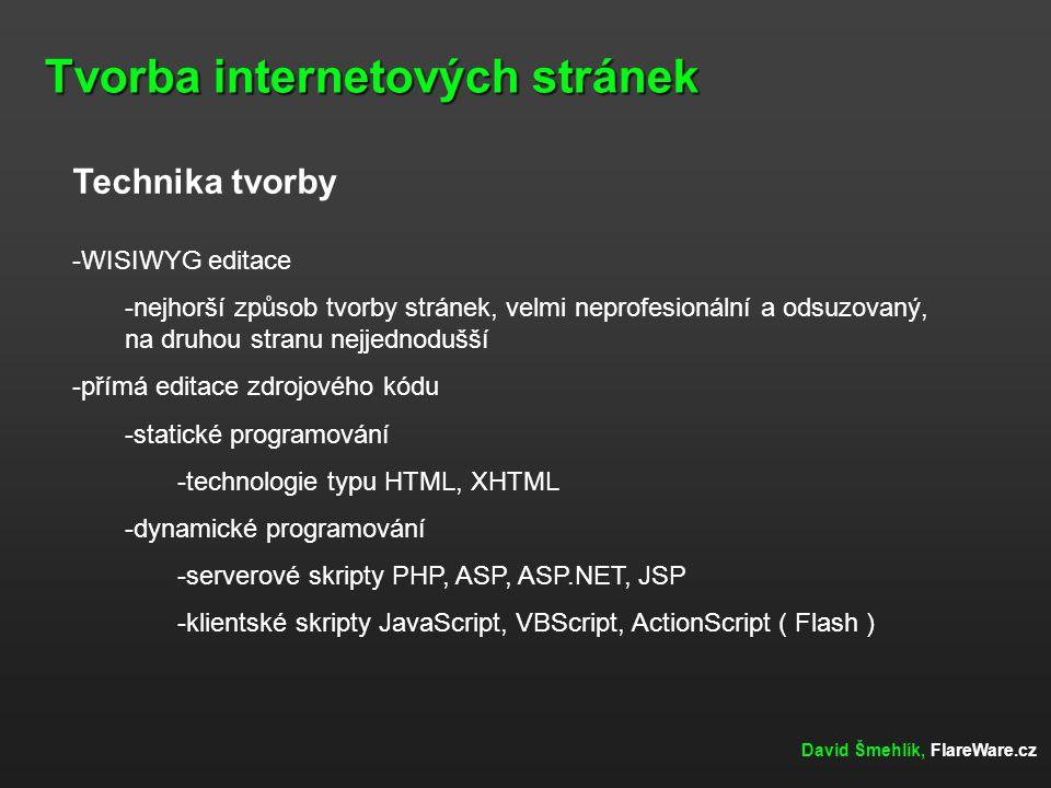 Tvorba internetových stránek David Šmehlík, FlareWare.cz Technika tvorby -WISIWYG editace -nejhorší způsob tvorby stránek, velmi neprofesionální a odsuzovaný, na druhou stranu nejjednodušší -přímá editace zdrojového kódu -statické programování -technologie typu HTML, XHTML -dynamické programování -serverové skripty PHP, ASP, ASP.NET, JSP -klientské skripty JavaScript, VBScript, ActionScript ( Flash )