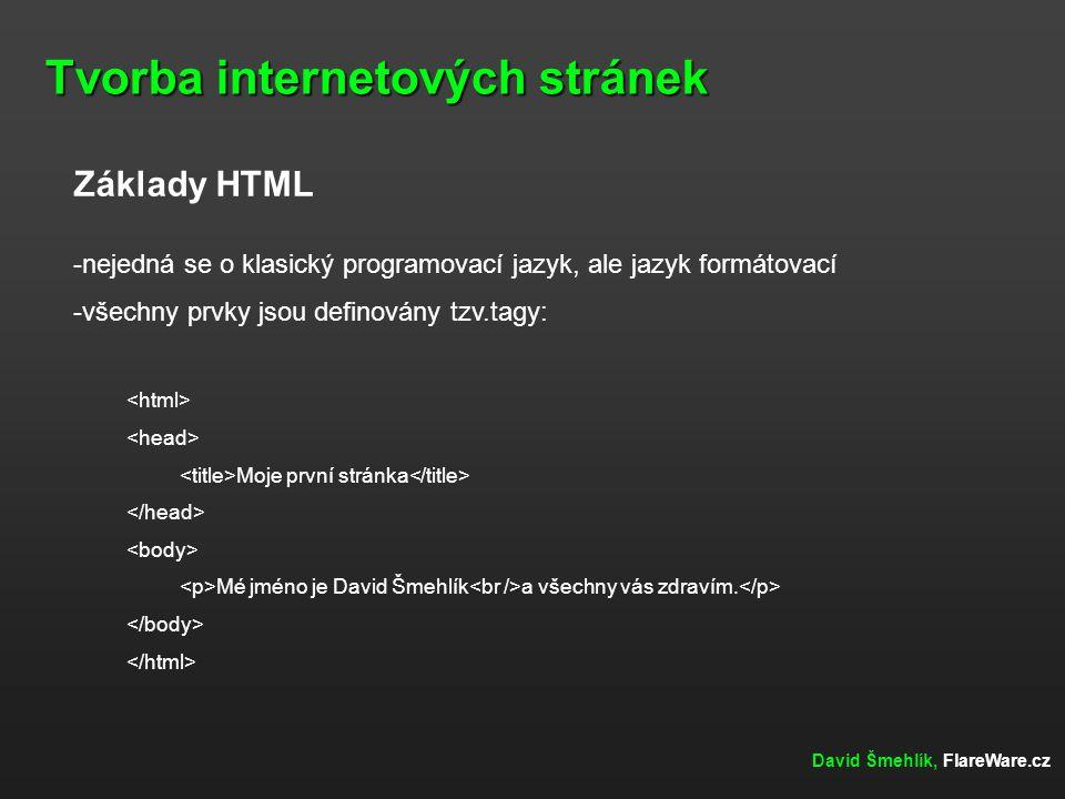 Tvorba internetových stránek David Šmehlík, FlareWare.cz Základy HTML -nejedná se o klasický programovací jazyk, ale jazyk formátovací -všechny prvky