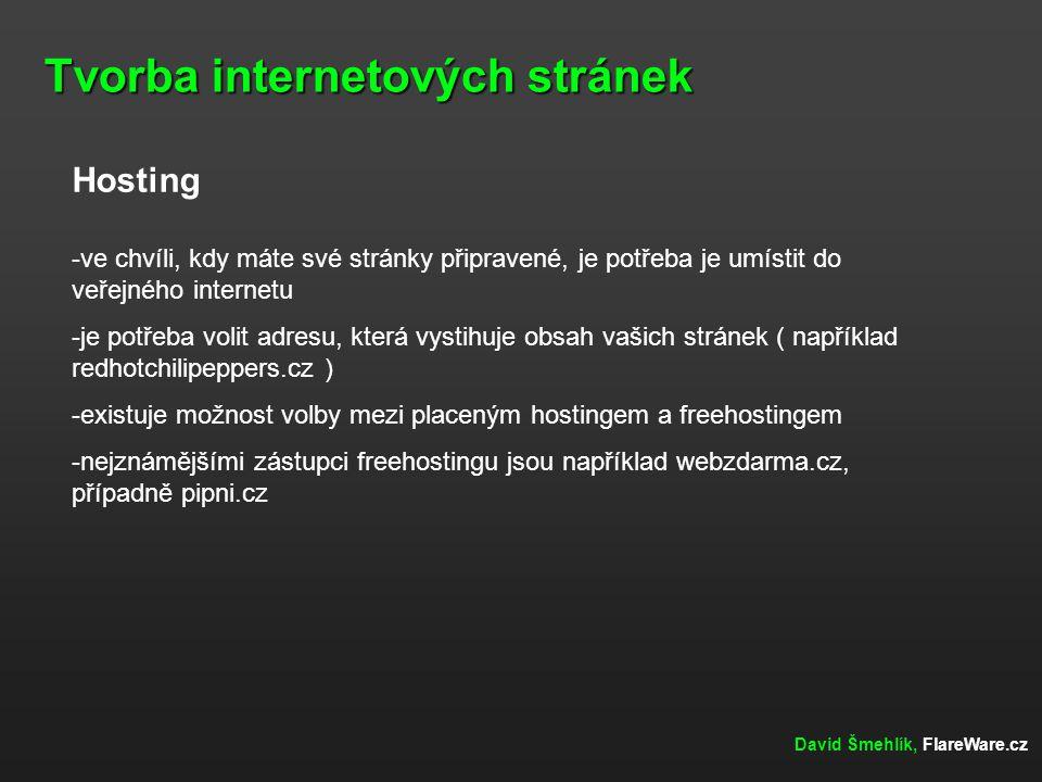 Tvorba internetových stránek David Šmehlík, FlareWare.cz Hosting -ve chvíli, kdy máte své stránky připravené, je potřeba je umístit do veřejného internetu -je potřeba volit adresu, která vystihuje obsah vašich stránek ( například redhotchilipeppers.cz ) -existuje možnost volby mezi placeným hostingem a freehostingem -nejznámějšími zástupci freehostingu jsou například webzdarma.cz, případně pipni.cz