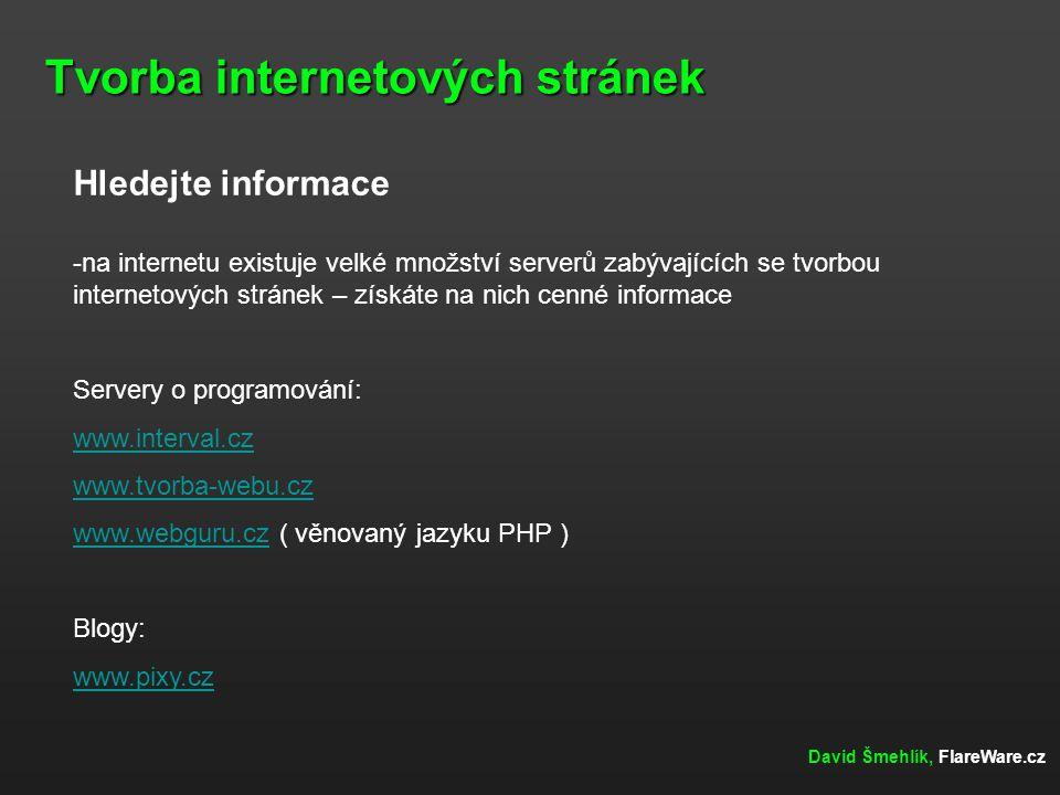Tvorba internetových stránek David Šmehlík, FlareWare.cz Hledejte informace -na internetu existuje velké množství serverů zabývajících se tvorbou inte
