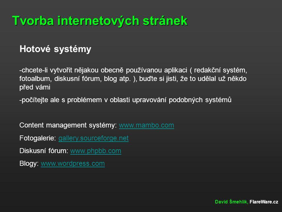 Tvorba internetových stránek David Šmehlík, FlareWare.cz Hotové systémy -chcete-li vytvořit nějakou obecně používanou aplikaci ( redakční systém, foto