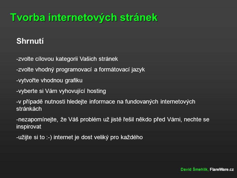 Tvorba internetových stránek David Šmehlík, FlareWare.cz Shrnutí -zvolte cílovou kategorii Vašich stránek -zvolte vhodný programovací a formátovací jazyk -vytvořte vhodnou grafiku -vyberte si Vám vyhovující hosting -v případě nutnosti hledejte informace na fundovaných internetových stránkách -nezapomínejte, že Váš problém už jistě řešil někdo před Vámi, nechte se inspirovat -užijte si to :-) internet je dost veliký pro každého