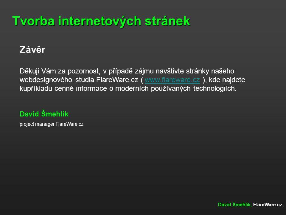 Tvorba internetových stránek David Šmehlík, FlareWare.cz Závěr Děkuji Vám za pozornost, v případě zájmu navštivte stránky našeho webdesignového studia