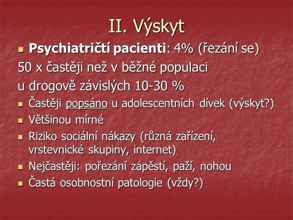 II. Výskyt Psychiatričtí pacienti: 4% (řezání se) Psychiatričtí pacienti: 4% (řezání se) 50 x častěji než v běžné populaci u drogově závislých 10-30 %
