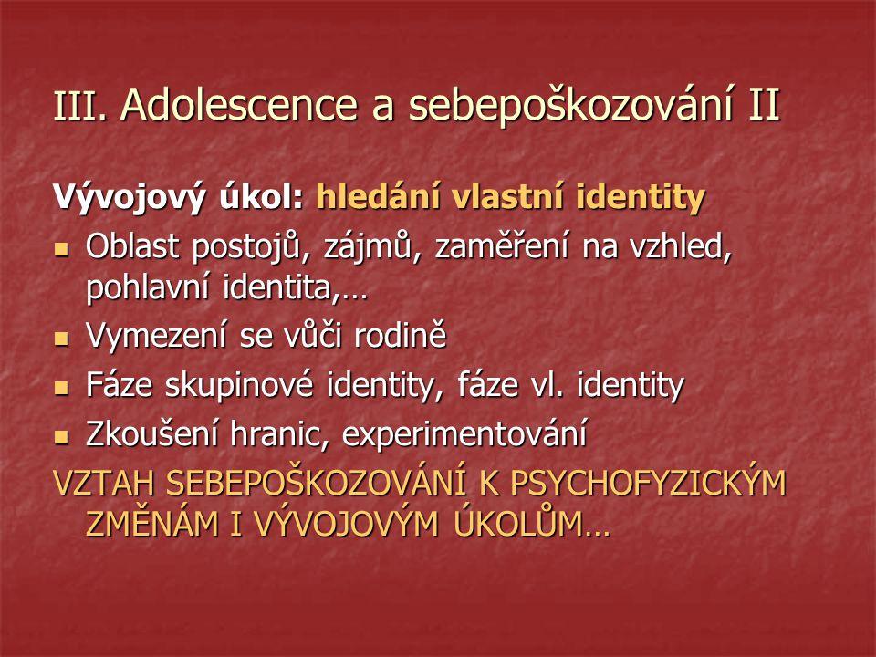 III. Adolescence a sebepoškozování II Vývojový úkol: hledání vlastní identity Oblast postojů, zájmů, zaměření na vzhled, pohlavní identita,… Oblast po