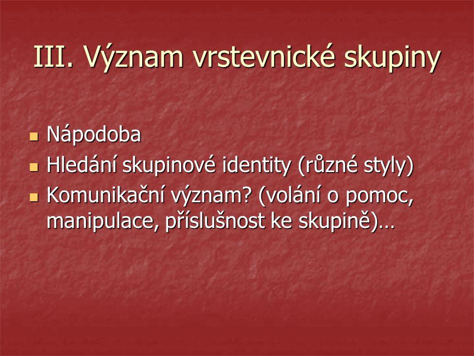 III. Význam vrstevnické skupiny Nápodoba Nápodoba Hledání skupinové identity (různé styly) Hledání skupinové identity (různé styly) Komunikační význam