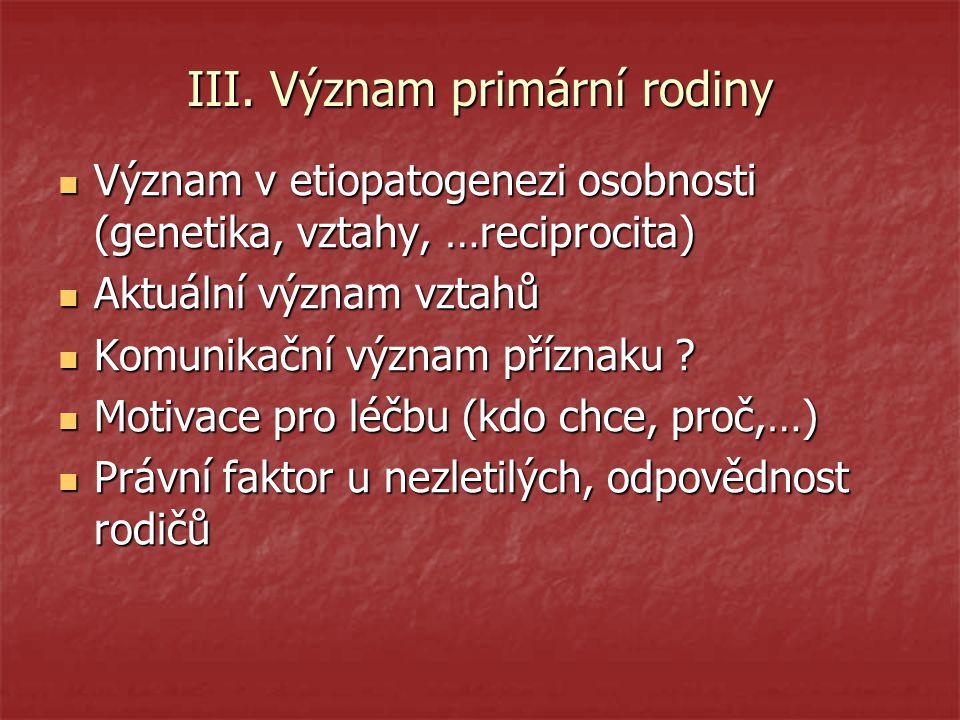 III. Význam primární rodiny Význam v etiopatogenezi osobnosti (genetika, vztahy, …reciprocita) Význam v etiopatogenezi osobnosti (genetika, vztahy, …r