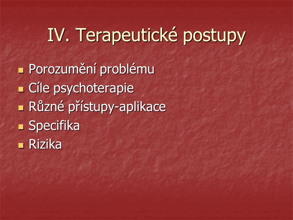 IV. Terapeutické postupy Porozumění problému Porozumění problému Cíle psychoterapie Cíle psychoterapie Různé přístupy-aplikace Různé přístupy-aplikace