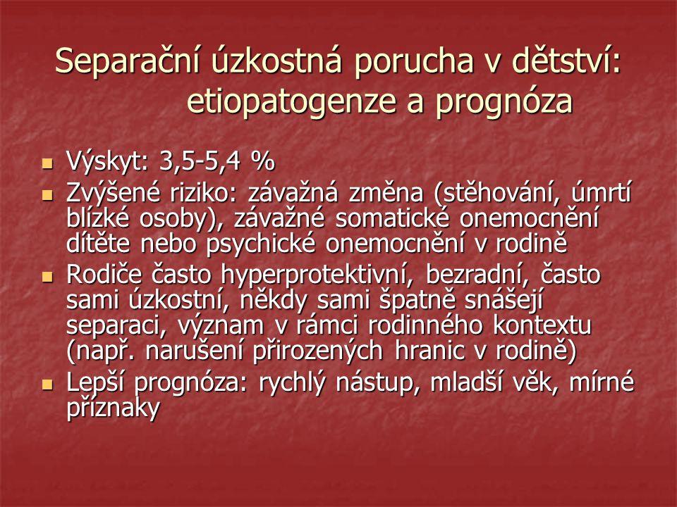 Separační úzkostná porucha v dětství: etiopatogenze a prognóza Výskyt: 3,5-5,4 % Výskyt: 3,5-5,4 % Zvýšené riziko: závažná změna (stěhování, úmrtí blízké osoby), závažné somatické onemocnění dítěte nebo psychické onemocnění v rodině Zvýšené riziko: závažná změna (stěhování, úmrtí blízké osoby), závažné somatické onemocnění dítěte nebo psychické onemocnění v rodině Rodiče často hyperprotektivní, bezradní, často sami úzkostní, někdy sami špatně snášejí separaci, význam v rámci rodinného kontextu (např.