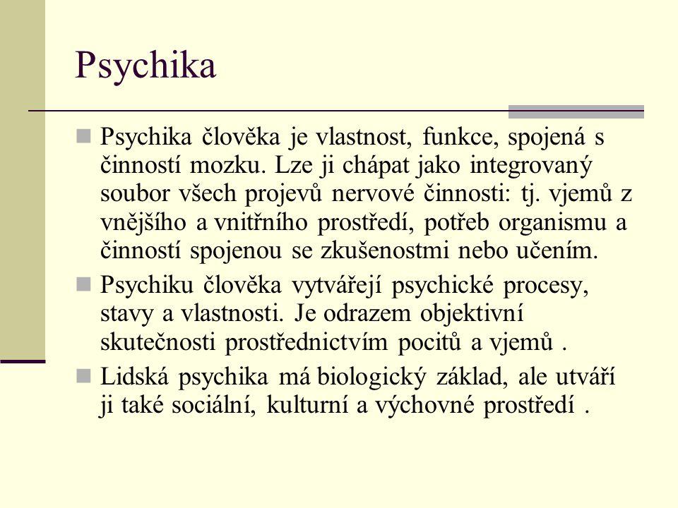 Psychika Psychika člověka je vlastnost, funkce, spojená s činností mozku. Lze ji chápat jako integrovaný soubor všech projevů nervové činnosti: tj. vj