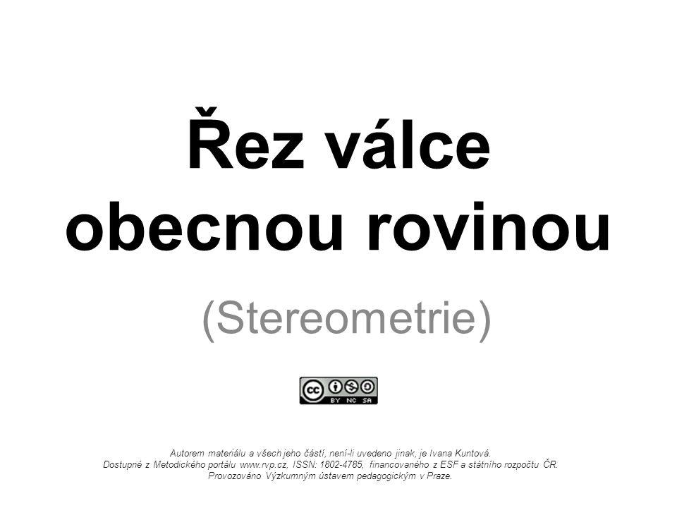 Řez válce obecnou rovinou (Stereometrie) Autorem materiálu a všech jeho částí, není-li uvedeno jinak, je Ivana Kuntová. Dostupné z Metodického portálu