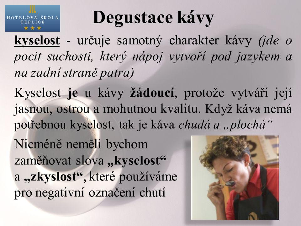 Degustace kávy kyselost - určuje samotný charakter kávy (jde o pocit suchosti, který nápoj vytvoří pod jazykem a na zadní straně patra) Kyselost je u