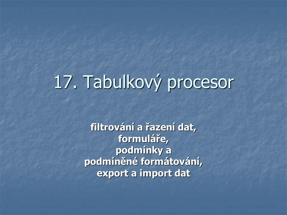 17. Tabulkový procesor filtrování a řazení dat, formuláře, podmínky a podmíněné formátování, export a import dat