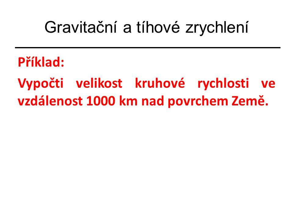 Gravitační a tíhové zrychlení Příklad: Vypočti velikost kruhové rychlosti ve vzdálenost 1000 km nad povrchem Země.