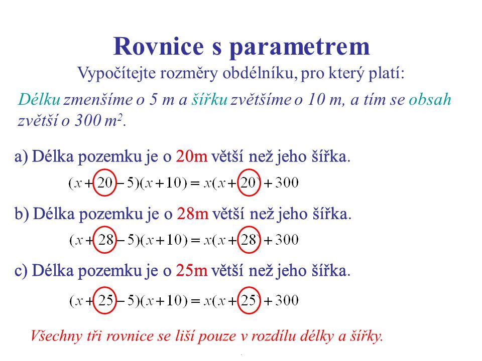 Rovnice s parametrem Vypočítejte rozměry obdélníku, pro který platí: a) Délka pozemku je o 20m větší než jeho šířka b) Délka pozemku je o 28m větší než jeho šířka c) Délka pozemku je o 25m větší než jeho šířka Všechny tři rovnice se liší pouze v rozdílu délky a šířky.