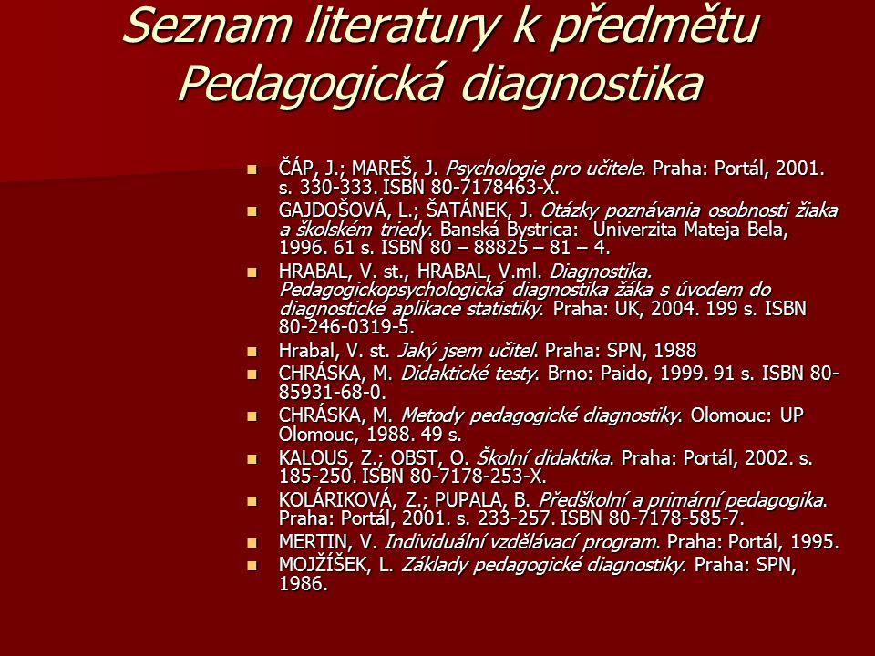 Seznam literatury k předmětu Pedagogická diagnostika ČÁP, J.; MAREŠ, J. Psychologie pro učitele. Praha: Portál, 2001. s. 330-333. ISBN 80-7178463-X. Č