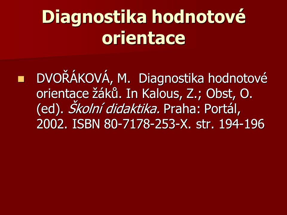 Diagnostika hodnotové orientace DVOŘÁKOVÁ, M. Diagnostika hodnotové orientace žáků. In Kalous, Z.; Obst, O. (ed). Školní didaktika. Praha: Portál, 200