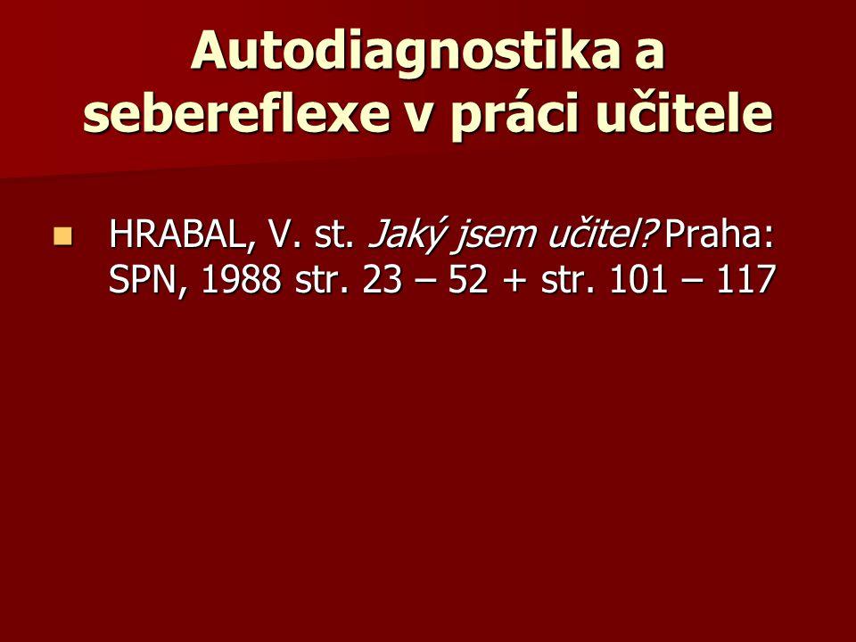 Autodiagnostika a sebereflexe v práci učitele HRABAL, V. st. Jaký jsem učitel? Praha: SPN, 1988 str. 23 – 52 + str. 101 – 117 HRABAL, V. st. Jaký jsem