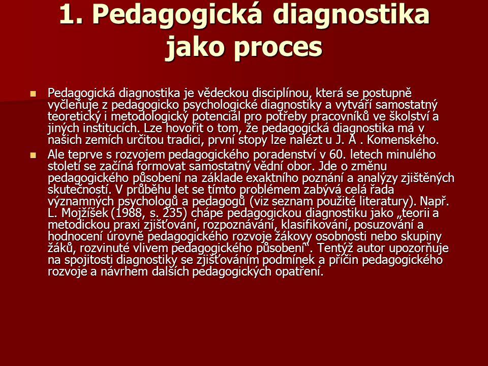 1. Pedagogická diagnostika jako proces Pedagogická diagnostika je vědeckou disciplínou, která se postupně vyčleňuje z pedagogicko psychologické diagno