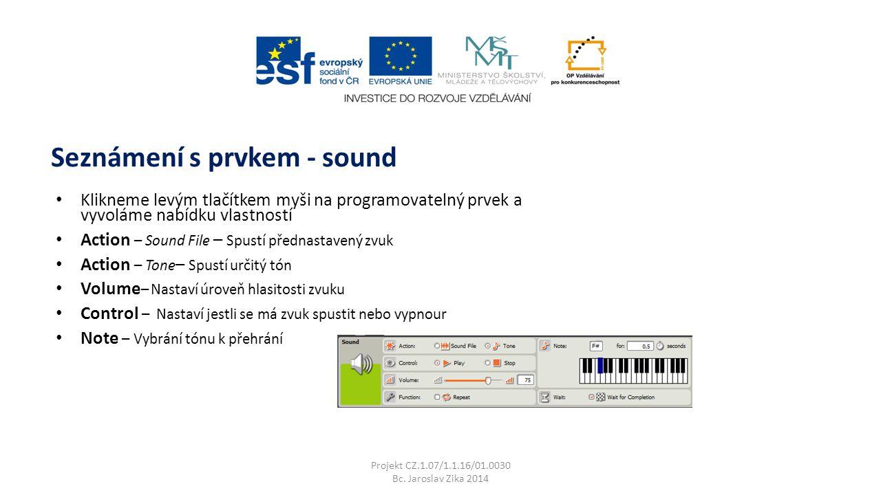 Klikneme levým tlačítkem myši na programovatelný prvek a vyvoláme nabídku vlastností Action – Sound File – Spustí přednastavený zvuk Action – Tone – Spustí určitý tón Volume – Nastaví úroveň hlasitosti zvuku Control – Nastaví jestli se má zvuk spustit nebo vypnour Note – Vybrání tónu k přehrání Seznámení s prvkem - sound Projekt CZ.1.07/1.1.16/01.0030 Bc.