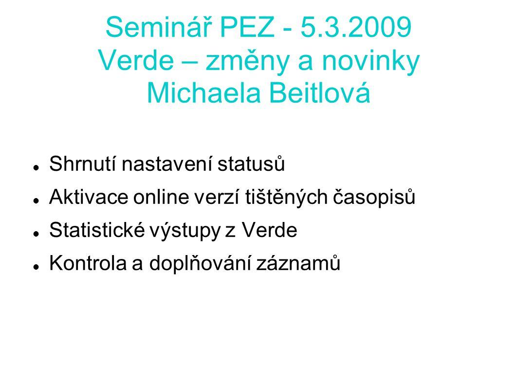 Seminář PEZ - 5.3.2009 Verde – změny a novinky Michaela Beitlová Shrnutí nastavení statusů Aktivace online verzí tištěných časopisů Statistické výstupy z Verde Kontrola a doplňování záznamů