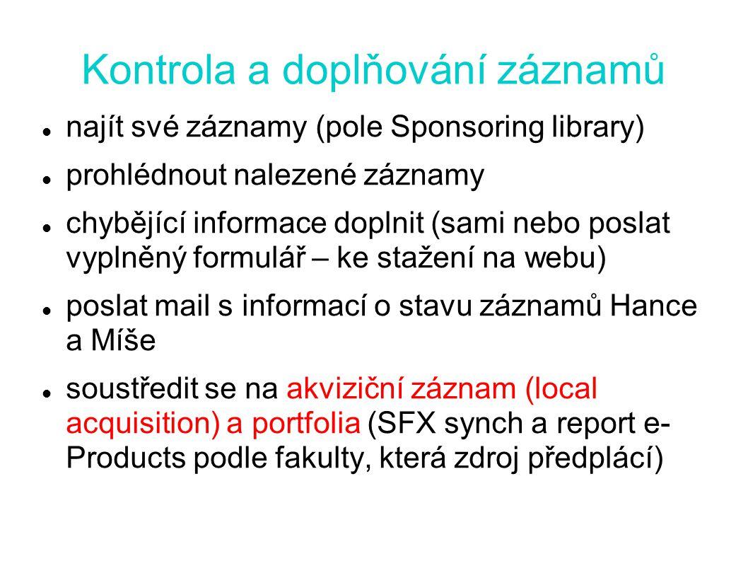 Kontrola a doplňování záznamů najít své záznamy (pole Sponsoring library) prohlédnout nalezené záznamy chybějící informace doplnit (sami nebo poslat vyplněný formulář – ke stažení na webu) poslat mail s informací o stavu záznamů Hance a Míše soustředit se na akviziční záznam (local acquisition) a portfolia (SFX synch a report e- Products podle fakulty, která zdroj předplácí)